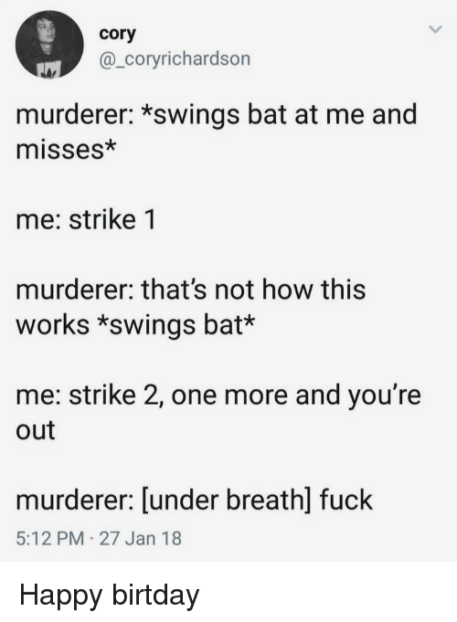 Not How This Works: cory  @_coryrichardson  murderer: *swings bat at me and  misses*  me: strike 1  murderer: that's not how this  works *swings bat*  me: strike 2, one more and you're  out  murderer: [under breathl fuck  5:12 PM 27 Jan 18 Happy birtday