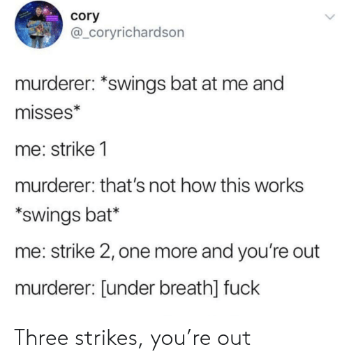 Not How This Works: cory  @_coryrichardson  murderer: *swings bat at me and  misses*  me: strike 1  murderer: that's not how this works  swings bat*  me: strike 2, one more and you're out  murderer: [under breath] fuck Three strikes, you're out