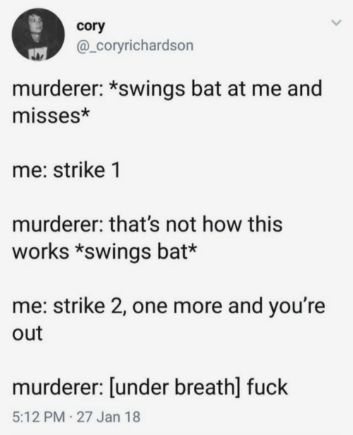 Not How This Works: cory  @_Coryrichardson  murderer: *swings bat at me and  misses*  me: strike 1  murderer: that's not how this  works *swings bat*  me: strike 2, one more and you're  out  murderer: [under breath] fuck  5:12 PM 27 Jan 18