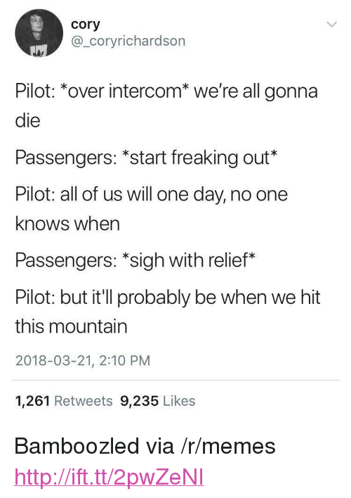 "Memes, Http, and One: cory  @_coryrichardson  Pilot: *over intercom* we're all gonna  die  Passengers. start freaking out'  Pilot: all of us will one day, no one  knows when  Passengers: *sigh with relief*  Pilot: but it'll probably be when we hit  this mountain  2018-03-21, 2:10 PM  1,261 Retweets 9,235 Likes <p>Bamboozled via /r/memes <a href=""http://ift.tt/2pwZeNI"">http://ift.tt/2pwZeNI</a></p>"