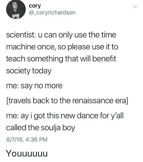 Soulja Boy, Time, and Today: cory  @_coryrichardson  scientist: u can only use the time  machine once, so please use it to  teach something that will benefit  society today  me: say no more  [travels back to the renaissance era]  me: ay i got this new dance for y'all  called the soulja boy  8/7/18, 4:36 PM Youuuuuu