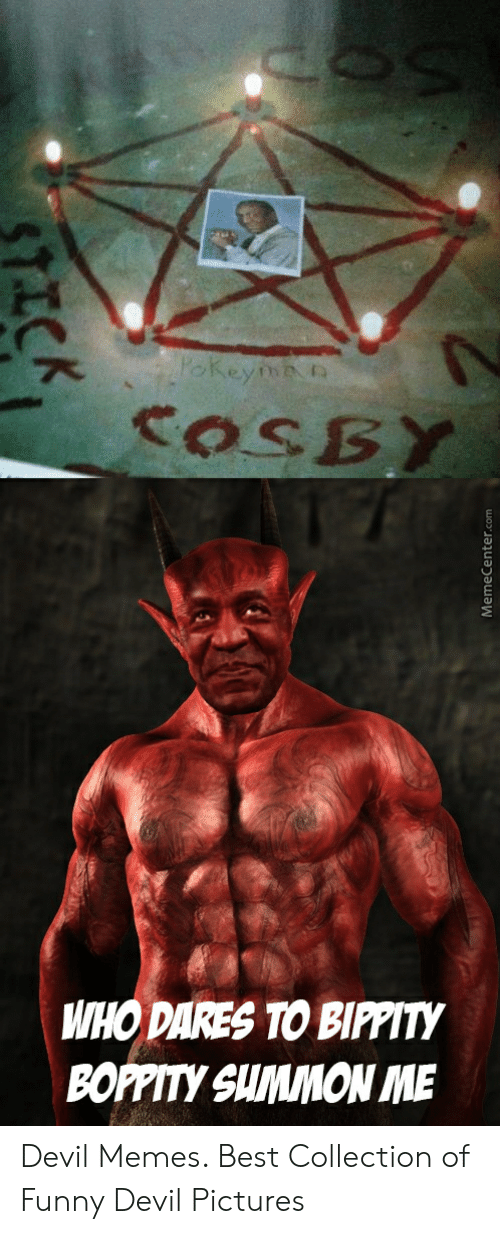 Devil Memes: COSBY  WHO DARES TO BIPPITY  BOPPITY SUMMON ME  7ICK  MemeCenter. Devil Memes. Best Collection of Funny Devil Pictures