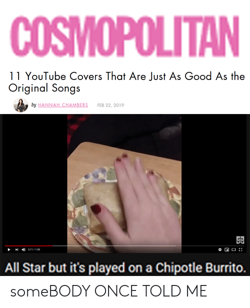 Chipotle Burrito: COSMOPOLITAN  11 YouTube Covers That Are Just As Good As the  by HANNAH CHAMBERS  FEB 22, 2019  0:11/100  All Star but it's played on a Chipotle Burrito. someBODY ONCE TOLD ME