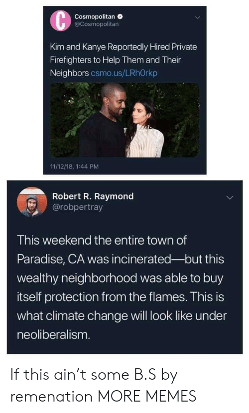 kim and kanye: Cosmopolitan  @Cosmopolitan  Kim and Kanye Reportedly Hired Private  Firefighters to Help Them and Their  Neighbors csmo.us/LRhOrkp  11/12/18, 1:44 PM  Robert R. Raymond  @robpertray  This weekend the entire town of  Paradise, CA was incinerated-but this  wealthy neighborhood was able to buy  itself protection from the flames. This is  what climate change will look like under  neoliberalism If this ain't some B.S by remenation MORE MEMES