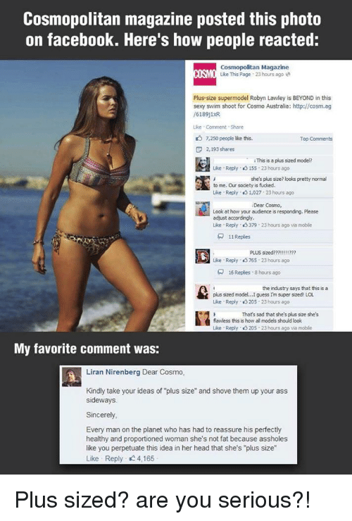 """Cosmopolitan: Cosmopolitan magazine posted this photo  on facebook. Here's how people reacted:  Cosmopolitan Magazine  ISO Like This Page 23 hours ago  Plus-size supermodel Robyn Lawley is BEYOND in this  sexy swim shoot for Cosmo Australia: http://cosm.ag  /6189j1R  ike Comment Share  7,250 people ike this.  Top Comments  F 2,193 shares  hapuapedneden  ·  iThissaplus sized model?  Lise . Reply、eS 155-23 hours ago  she's plus size? looks pretty normal  to me. Our socety is fucked.  Like . Reply、eS 1,027: 23 hours ago  Dear Cosmo,  Look at how your audience is responding. Please  adjust accordingly  Like Reply、eS 379 . 23 hours ago via moble  뮤  1