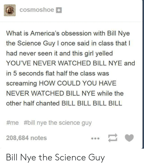 Once Said: cosmoshoe  What is America's obsession with Bill Nye  the Science Guy I once said in class that I  had never seen it and this girl yelled  YOU'VE NEVER WATCHED BILL NYE and  in 5 seconds flat half the class was  screaming HOW COULD YOU HAVE  NEVER WATCHED BILL NYE while the  other half chanted BILL BILL BILL BILL  #me #bill nye the science guy  208,684 notes  11 Bill Nye the Science Guy