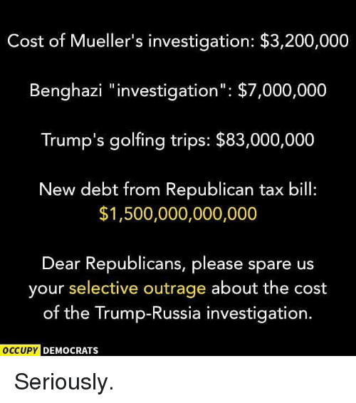 """Bailey Jay, Memes, and Russia: Cost of Mueller's investigation: $3,200,000  Benghazi """"investigation"""": $7,000,000  Trump's golfing trips: $83,000,000  New debt from Republican tax bill:  $1,500,000,000,000  Dear Republicans, please spare us  your selective outrage about the cost  of the Trump-Russia investigation.  OCCUPY  DEMOCRATS Seriously."""