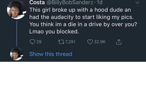 Drive By, Dude, and Lmao: Costa @BillyBobSanderz 1d  This girl broke up with a hood dude an  had the audacity to start liking my pics  You think im a die in a drive by over you?  Lmao you blocked  29  7,291 32.9K  . Show this thread
