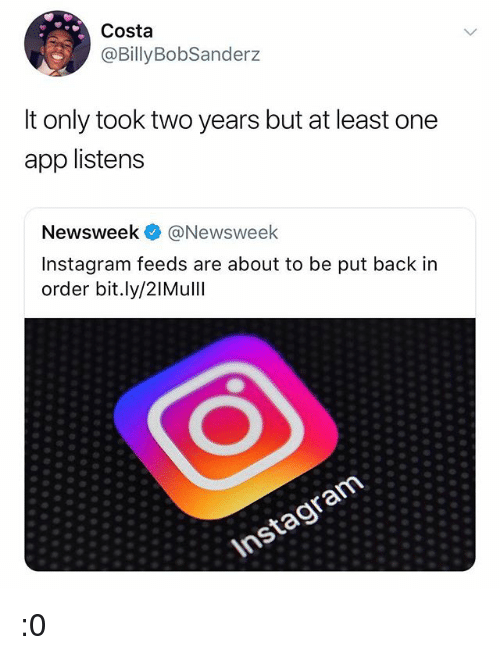 newsweek: Costa  @BillyBobSanderz  t only took two years but at least one  app listens  Newsweek @Newsweek  Instagram feeds are about to be put back in  order bit.ly/2IMull :0