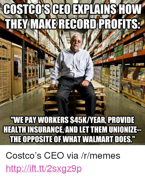 """Costco, Memes, and Walmart: COSTCO'S CEOEXPLAINSOW  THEYMAKE RECORDPROFITS:  WE PAY WORKERS $45K/YEAR, PROVIDE  HEALTH INSURANCE AND LET THEM UNIONIZE-  THE OPPOSITE OF WHAT WALMART DOES.""""  quickmeme.com <p>Costco's CEO via /r/memes <a href=""""http://ift.tt/2sxgz9p"""">http://ift.tt/2sxgz9p</a></p>"""