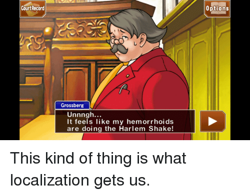 hemorrhoids: Cou  rt Record  options  Grossberg  Unnngh...  It feels like my hemorrhoids  are doing the Harlem Shake <p>This kind of thing is what localization gets us.</p>