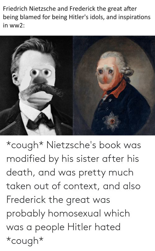 homosexual: *cough* Nietzsche's book was modified by his sister after his death, and was pretty much taken out of context, and also Frederick the great was probably homosexual which was a people Hitler hated *cough*