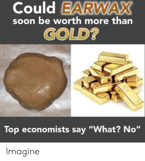 """Soon..., Gold, and Top: Could EARWAX  soon be worth more than  GOLD  Top economists say """"What? No"""" Imagine"""