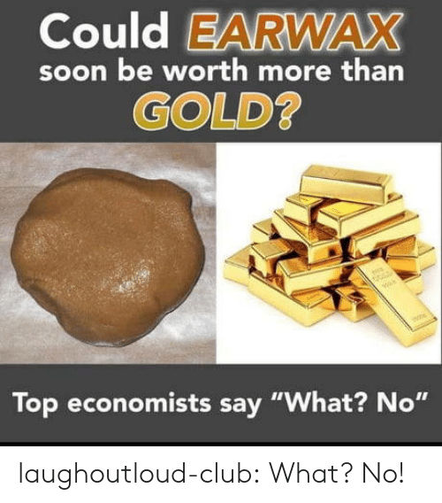 "Club, Soon..., and Tumblr: Could EARWAX  soon be worth more than  GOLD  Top economists say ""What? No"" laughoutloud-club:  What? No!"