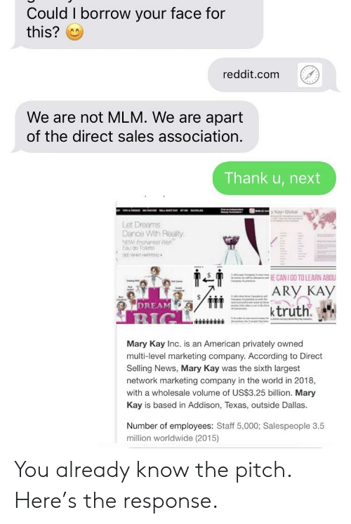 News, Reddit, and American: Could I borrow your face for  this?  reddit.com  We are not MLM. We are apart  of the direct sales association  Thank u, next  Let Dreams  Dance Wth Realty  ARY KAy  DREAM  ktruth.  Mary Kay Inc. is an American privately owned  multi-level marketing company. According to Direct  Selling News, Mary Kay was the sixth largest  network marketing company in the world in 2018,  with a wholesale volume of US$3.25 billion. Mary  Kay is based in Addison, Texas, outside Dallas  Number of employees: Staff 5,000; Salespeople 3.5  million worldwide (2015) You already know the pitch. Here's the response.