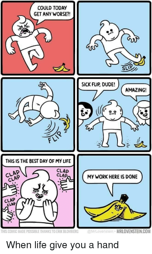 Dude, Life, and Work: COULD TODAY  GET ANY WORSE?!  SLIP  SICK FLIP, DUDE!  AMAZING!  THIS IS THE BEST DAY OF MY LIFE  CLAP  CLAP  MY WORK HERE IS DONE  CLAP  CLAP  THIS COMIC MADE POSSIBLE THANKS TO ERIK BLOMBERG  @rLovenstein MRLOVENSTEIN.COM When life give you a hand