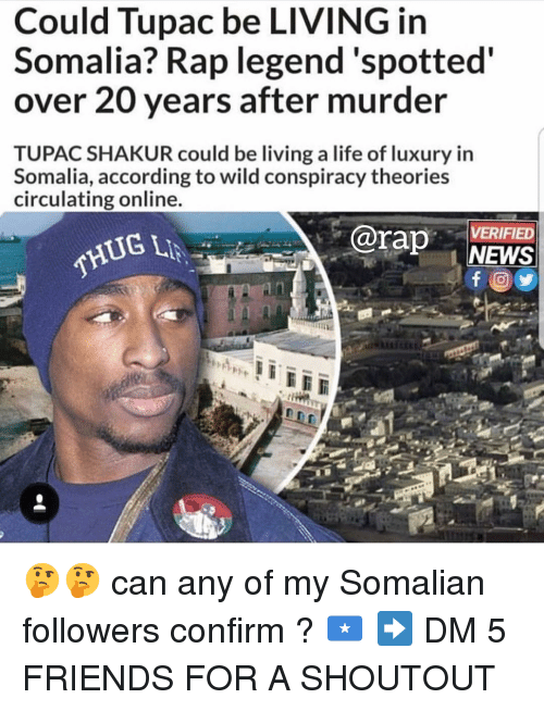 somalia: Could Tupac be LIVING in  Somalia? Rap legend'spotted  over 20 years after murder  TUPAC SHAKUR could be living a life of luxury in  Somalia, according to wild conspiracy theories  circulating online  rap NEWS  VERIFIED  THUG 🤔🤔 can any of my Somalian followers confirm ? 🇸🇴 ➡️ DM 5 FRIENDS FOR A SHOUTOUT