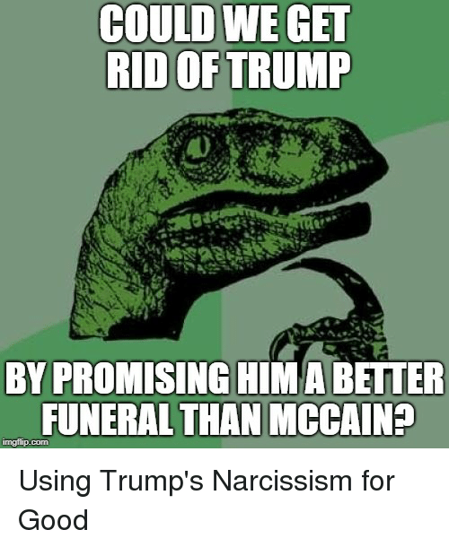 Better Politics >> COULD WE GET RID OF TRUMP 0 BY PROMISING HIMA BETTER FUNERAL THAN MCCAIN? Imgflipcom   Politics ...