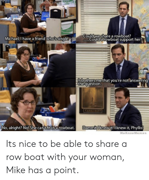 Phyllis: could weshare a rowboat?  Michaell have a friend whossingle  ouldarowboat support her?  bothers methat you re not answering  the question  No, alright? No! She camtfitinarowboat  Da  mmitI knewit! Iknew it, Phyllis Its nice to be able to share a row boat with your woman, Mike has a point.