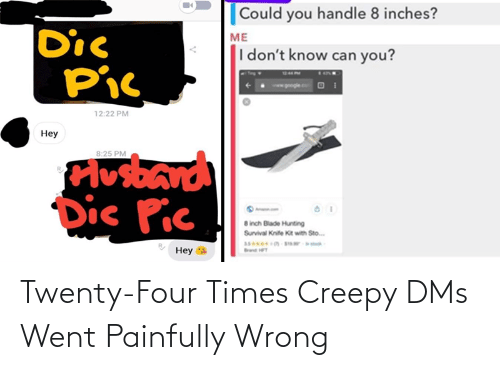 sto: Could you handle 8 inches?  Dic  Pic  ME  I don't know can you?  12:22 PM  Нey  Plosband  Dic Pic  8:25 PM  8 inch Blade Hunting  Survival Knife Kit with Sto.  Неу  Band HFT Twenty-Four Times Creepy DMs Went Painfully Wrong