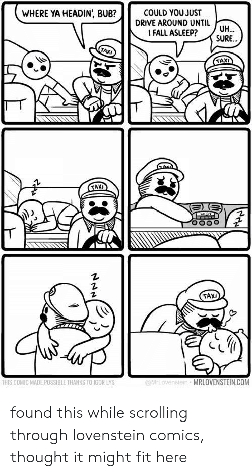 Lovenstein: COULD YOU JUST  DRIVE AROUND UNTIL  |FALL ASLEEP?  WHERE YA HEADIN, BUB?  UH  SURE...  TAXI  TAX  TAXI  MrLovenstei  MRLOVENSTEIN.COM  THIS COMIC MADE POSSIBLE THANKS TO IGOR LYS found this while scrolling through lovenstein comics, thought it might fit here