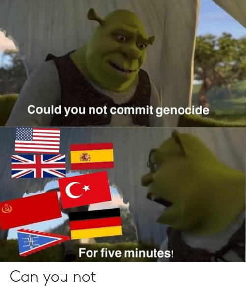 genocide: Could you not commit genocide  C*  For five minutes! Can you not