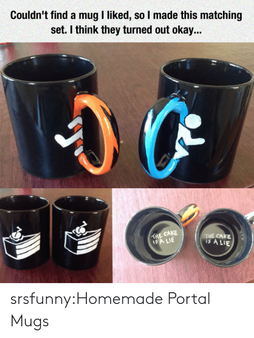 mugs: Couldn' find a mug I liked, so I made this matching  set. I think they turned out okay...  THE CAKE  SA LIE  THE CAKE  is A LIE srsfunny:Homemade Portal Mugs