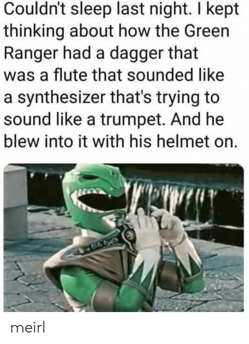 helmet: Couldn't sleep last night. I kept  thinking about how the Green  Ranger had a dagger that  was a flute that sounded like  a synthesizer that's trying to  sound like a trumpet. And he  blew into it with his helmet on. meirl