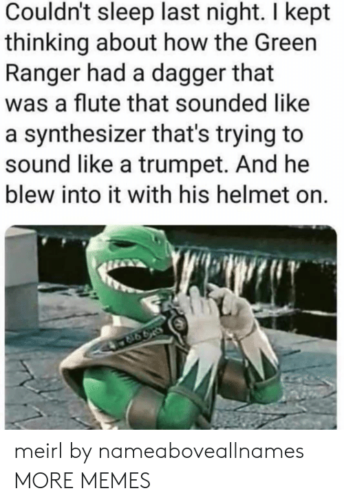 Dank, Memes, and Target: Couldn't sleep last night. I kept  thinking about how the Green  Ranger had a dagger that  was a flute that sounded like  a synthesizer that's trying to  sound like a trumpet. And he  blew into it with his helmet on. meirl by nameaboveallnames MORE MEMES