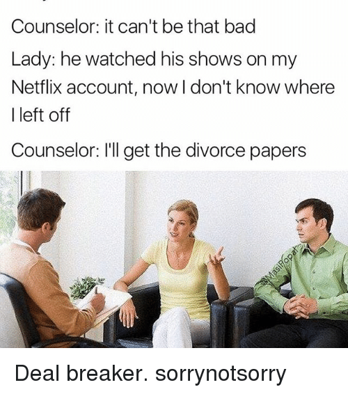 deal breaker: Counselor: it can't be that bad  Lady: he watched his shows on my  Netflix account, now I don't know where  I left off  Counselor: l'll get the divorce papers Deal breaker. sorrynotsorry
