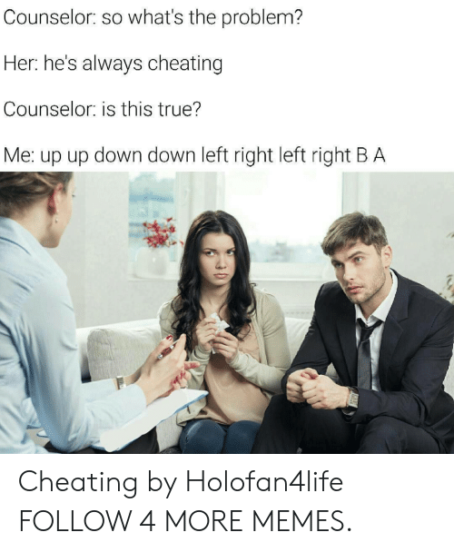 up down: Counselor: so what's the problem?  Her: he's always cheating  Counselor: is this true?  Me: up up down down left right left right B A Cheating by Holofan4life FOLLOW 4 MORE MEMES.