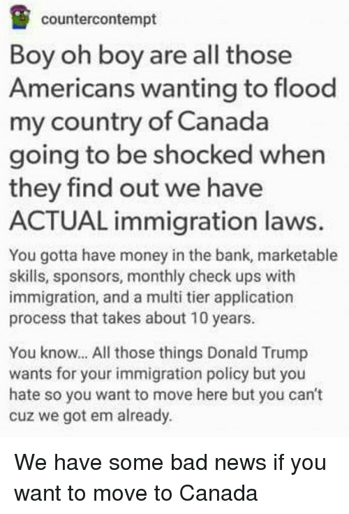 Memes, Money, and American: countercontempt  Boy oh boy are all those  Americans wanting to flood  my country of Canada  going to be shocked when  they find out we have  ACTUAL immigration laws.  You gotta have money in the bank, marketable  skills, sponsors, monthly check ups with  immigration, and a multi tier application  process that takes about 10 years.  You know... All those things Donald Trump  wants for your immigration policy but you  hate so you want to move here but you can't  cuz we got em already. We have some bad news if you want to move to Canada