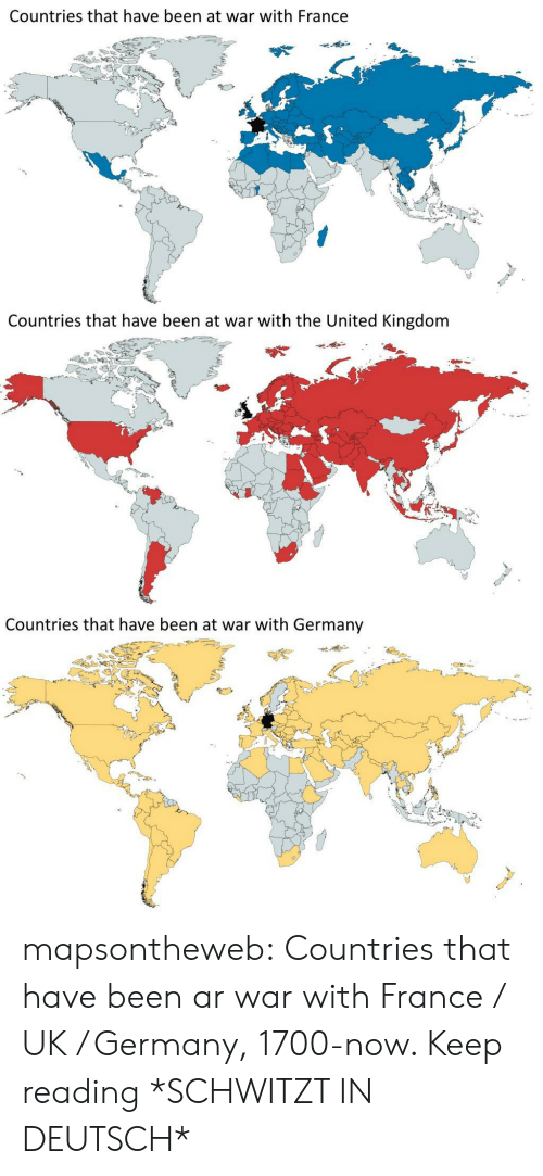Tumblr, Zoom, and Blog: Countries that have been at war with France   Countries that have been at war with the United Kingdom   Countries that have been at war with Germany mapsontheweb:  Countries that have been ar war with France / UK / Germany, 1700-now. Keep reading  *SCHWITZT IN DEUTSCH*