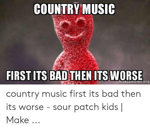 Country Music Memes: COUNTRY MUSIC  FIRST ITS BAD THEN ITS WORSE  makeameme.org country music first its bad then its worse - sour patch kids | Make ...