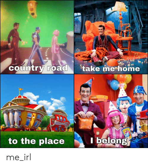 Home, Take Me Home, and Irl: country road  take me home  to the place  belong me_irl
