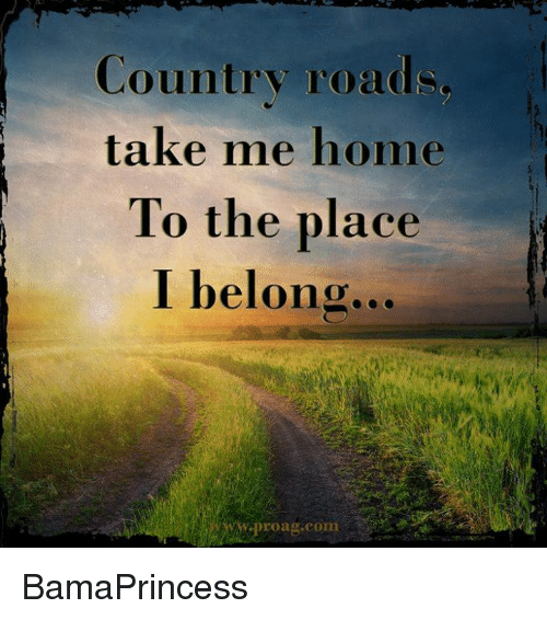 Memes, Home, and Take Me Home: Country road  take me home  To the place  I belong  road.com BamaPrincess