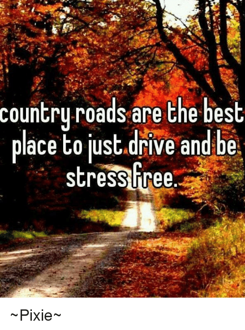 Driving, Memes, and Best: country roads are the best  place to just drive and be.  stress free ~Pixie~