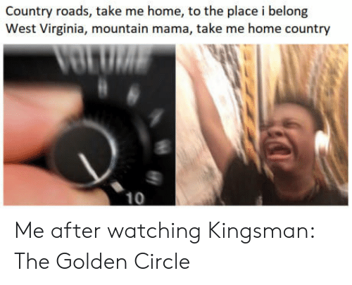 kingsman: Country roads, take me home, to the place i belong  West Virginia, mountain mama, take me home country  10 Me after watching Kingsman: The Golden Circle