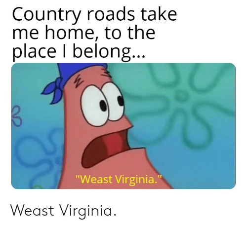 "Home, Take Me Home, and Virginia: Country roads take  me home, to the  place I belong  Weast Virginia."" Weast Virginia."