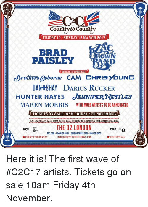 tickets on sale: Country to Coun  FRIDAY 10 SUNDAY 12 MARCH 2017  BRAD  OWN  PAISLEY  ARTISTSUSTED ALPHABETICALLY  eBrothers Osborne CAM CHRISYaUNG  AY DARIUS RUCKER  DAN HUNTER HAYES JENNIFER NOTTLES  MAREN MORRIS WITH MORE ARTISTS TO BE ANNOUNCED  TICKETS ON SALE 10AM FRIDAY 4TH NOVEMBER  TICKETSALSO INCLUDE ACCESS TOOURFESTIVAL STAGES INCLUDING THE YAMAHA MUSIC STAGE AND BBCRADIO 2STAGE  THE 02 LONDON  CMA 2  axS  AXS.COM 08448244824 GIGSANDTOURSCOM.0844 8110051  COUNTRY 2COUNTRY  C2C COUNTRYTOCOUNTRY.COM  C2C FESTIVAL Here it is! The first wave of #C2C17 artists. Tickets go on sale 10am Friday 4th November.