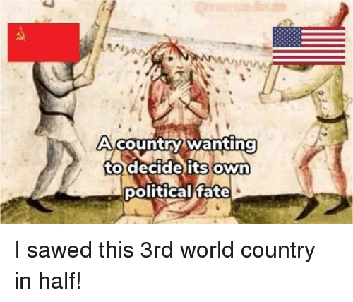 World, Fate, and Own: Country wanting  to decide its Own  political fate I sawed this 3rd world country in half!