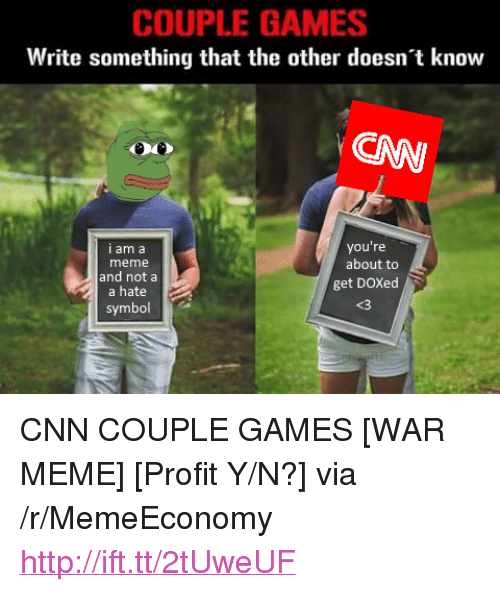 "Y N: COUPLE GAMES  Write something that the other doesn't know  CAW  you're  I am a  meme  and nota  a hate  about to  get DOXed  <3  symbol <p>CNN COUPLE GAMES [WAR MEME] [Profit Y/N?] via /r/MemeEconomy <a href=""http://ift.tt/2tUweUF"">http://ift.tt/2tUweUF</a></p>"