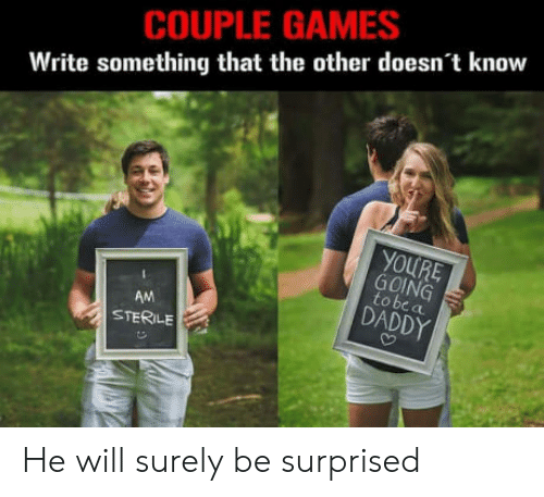 Sterile: COUPLE GAMES  Write something that the other doesn't know  GOING  to be  AM  STERILE  DADDY He will surely be surprised