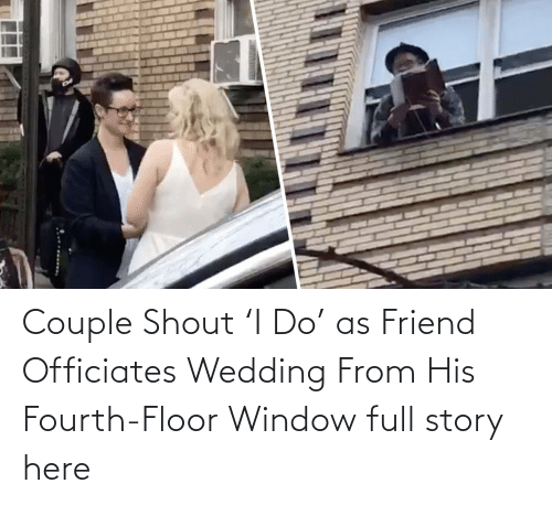 Wedding:   Couple Shout 'I Do' as Friend Officiates Wedding From His Fourth-Floor Window  full story here