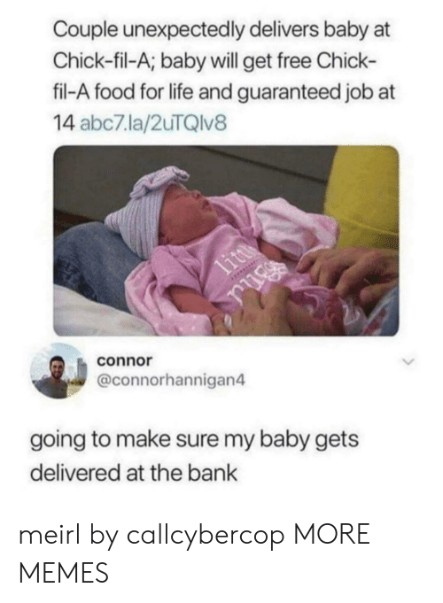 Chick-Fil-A, Dank, and Food: Couple unexpectedly delivers baby at  Chick-fil-A; baby will get free Chick-  fil-A food for life and guaranteed job at  14 abc7.la/2uTQlv8  connor  @connorhannigan4  going to make sure my baby gets  delivered at the bank meirl by callcybercop MORE MEMES