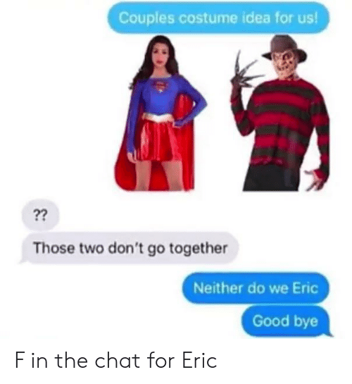 eric: Couples costume idea for us!  ??  Those two don't go together  Neither do we Eric  Good bye F in the chat for Eric