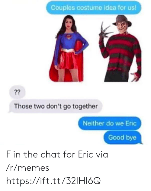 eric: Couples costume idea for us!  ??  Those two don't go together  Neither do we Eric  Good bye F in the chat for Eric via /r/memes https://ift.tt/32lHl6Q