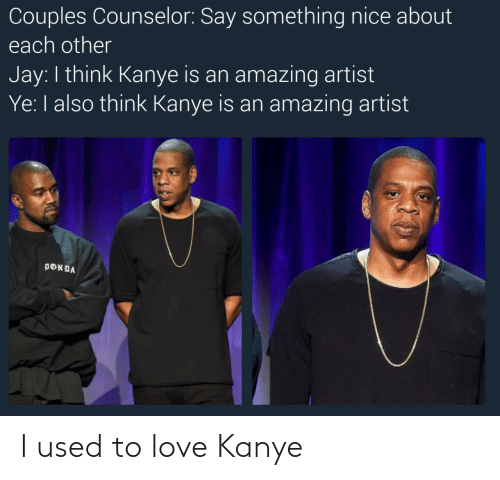 Counselors: Couples Counselor: Say something nice about  each other  Jay: I think Kanye is an amazing artist  Ye: I also think Kanye is an amazing artist I used to love Kanye