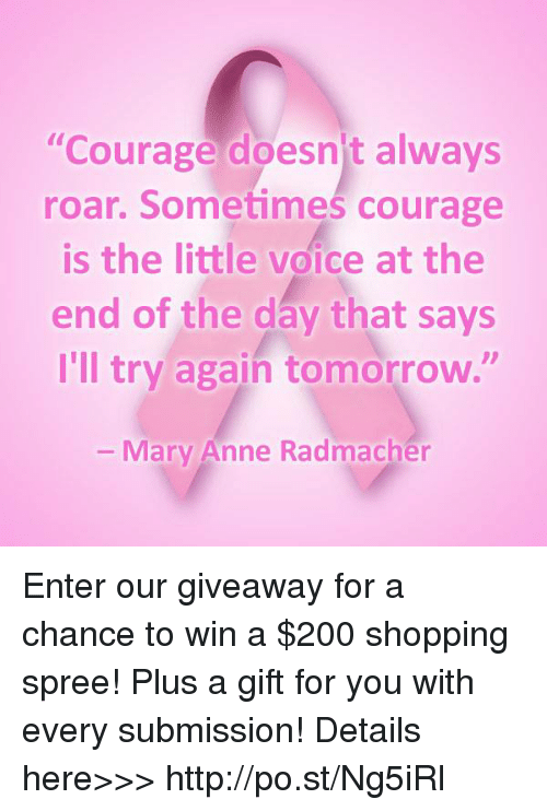 "Bailey Jay, Dank, and Shopping: ""Courage doesnt always  roar. Sometimes courage  is the little voice at the  end of the day that says  I'll try again tomorrow.""  Mary Anne Radmacher Enter our giveaway for a chance to win a $200 shopping spree! Plus a gift for you with every submission!  Details here>>> http://po.st/Ng5iRl"