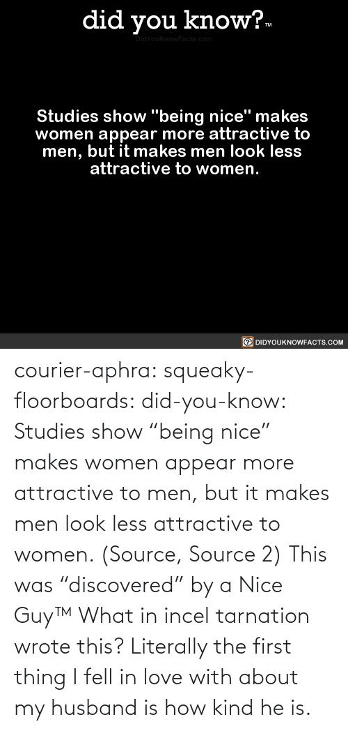 "Women: courier-aphra:  squeaky-floorboards:  did-you-know: Studies show ""being nice"" makes women appear more attractive to men, but it makes men look less attractive to women.  (Source, Source 2)  This was ""discovered"" by a Nice Guy™   What in incel tarnation wrote this? Literally the first thing I fell in love with about my husband is how kind he is."